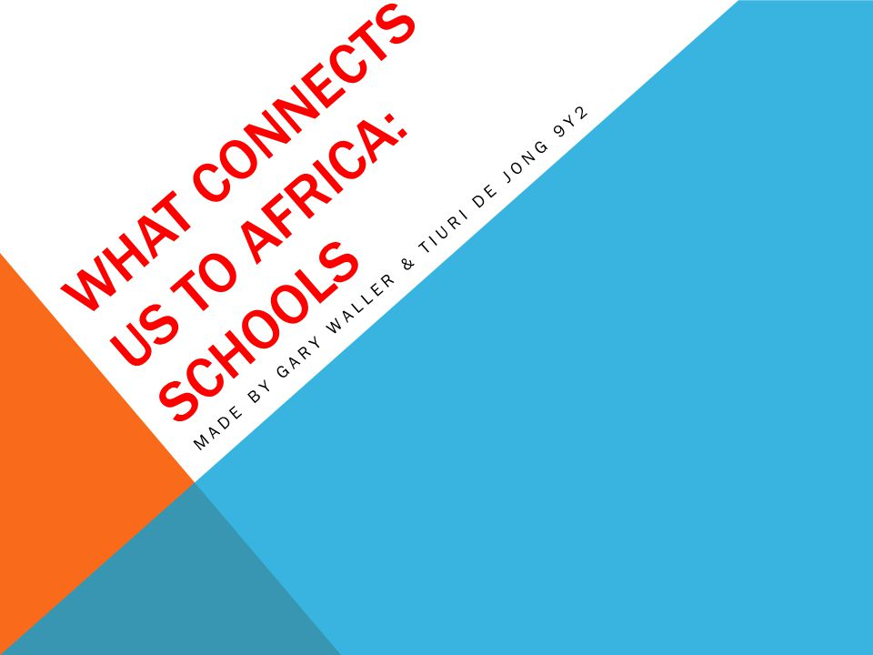 WHAT CONNECTS US TO AFRICA: SCHOOLS MADE BY GARY WALLER & TIURI DE JONG 9Y2