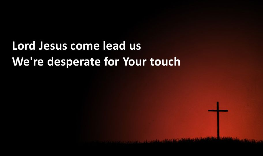 Lord Jesus come lead us We're desperate for Your touch