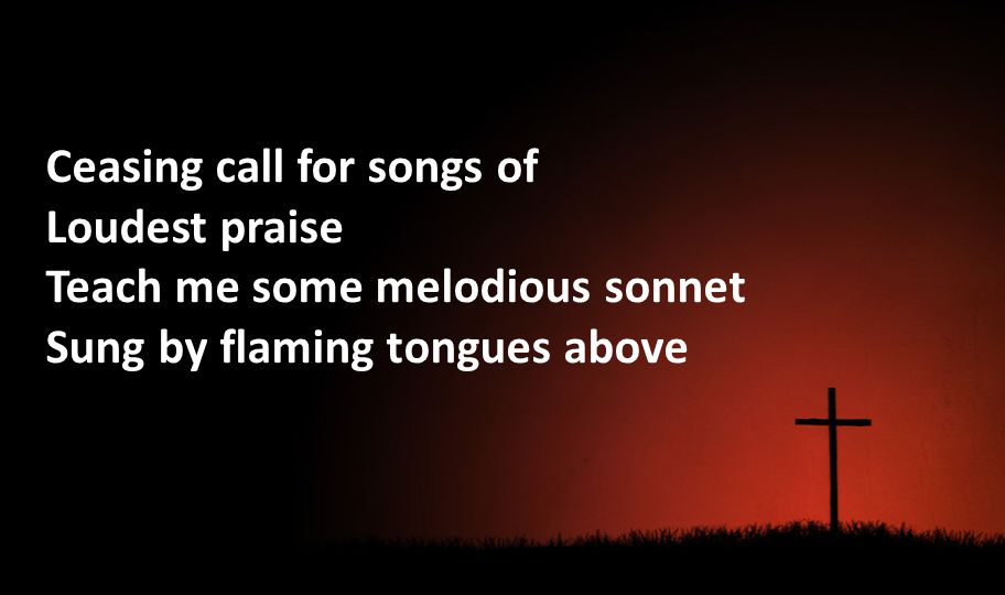 Ceasing call for songs of Loudest praise Teach me some melodious sonnet Sung by flaming tongues above