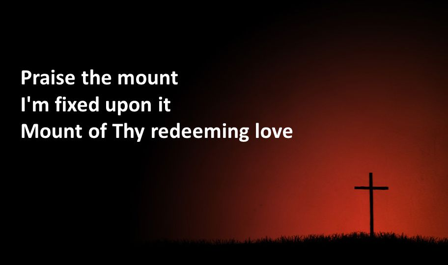 Praise the mount I'm fixed upon it Mount of Thy redeeming love