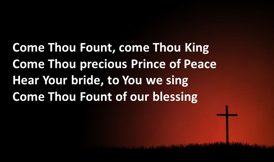 Come Thou Fount, come Thou King Come Thou precious Prince of Peace Hear Your bride, to You we sing Come Thou Fount of our blessing