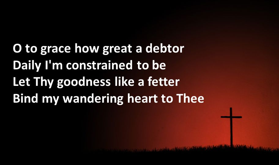 O to grace how great a debtor Daily I'm constrained to be Let Thy goodness like a fetter Bind my wandering heart to Thee