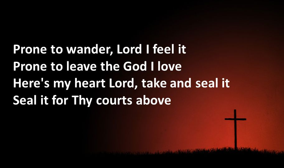 Prone to wander, Lord I feel it Prone to leave the God I love Here's my heart Lord, take and seal it Seal it for Thy courts above