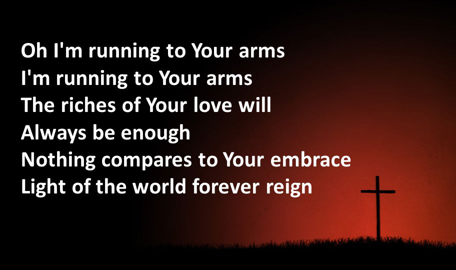 Oh I'm running to Your arms I'm running to Your arms The riches of Your love will Always be enough Nothing compares to Your embrace Light of the world