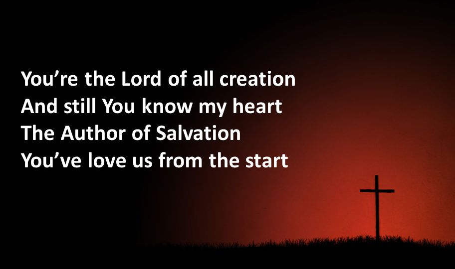 Youre the Lord of all creation And still You know my heart The Author of Salvation Youve love us from the start