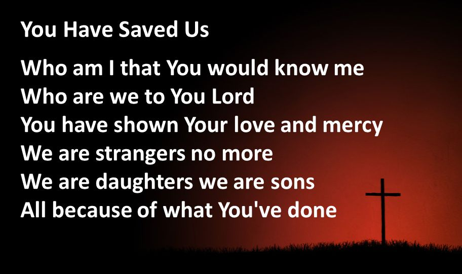 You Have Saved Us Who am I that You would know me Who are we to You Lord You have shown Your love and mercy We are strangers no more We are daughters