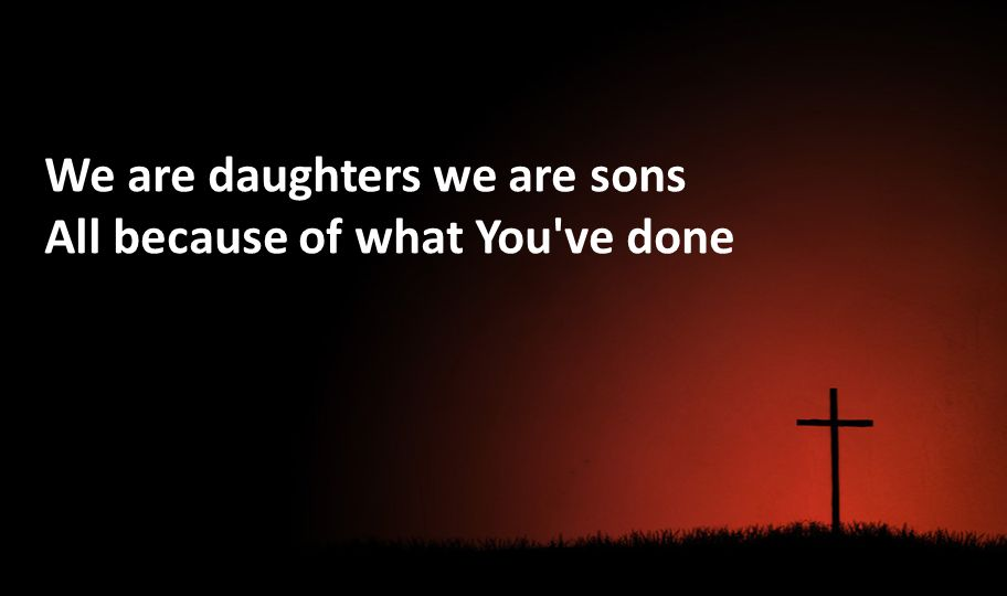 We are daughters we are sons All because of what You've done