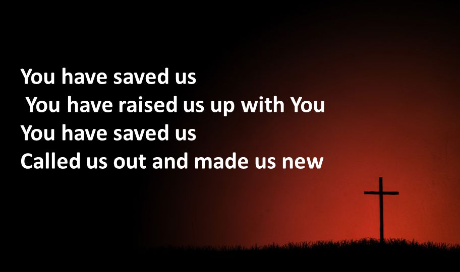 You have saved us You have raised us up with You You have saved us Called us out and made us new