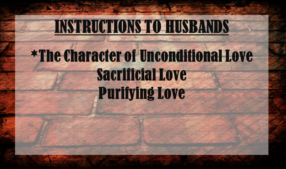 INSTRUCTIONS TO HUSBANDS *The Character of Unconditional Love Sacrificial Love Purifying Love