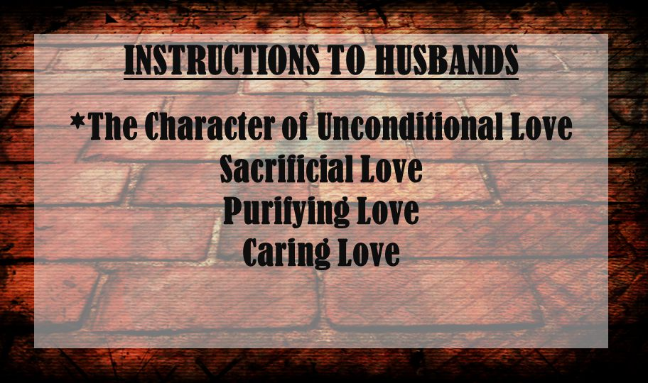 INSTRUCTIONS TO HUSBANDS *The Character of Unconditional Love Sacrificial Love Purifying Love Caring Love