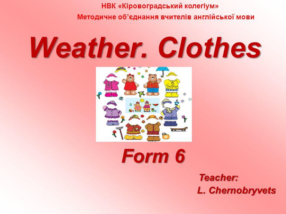 Weather. Clothes Form 6 Form 6 Teacher: L. Chernobryvets L.