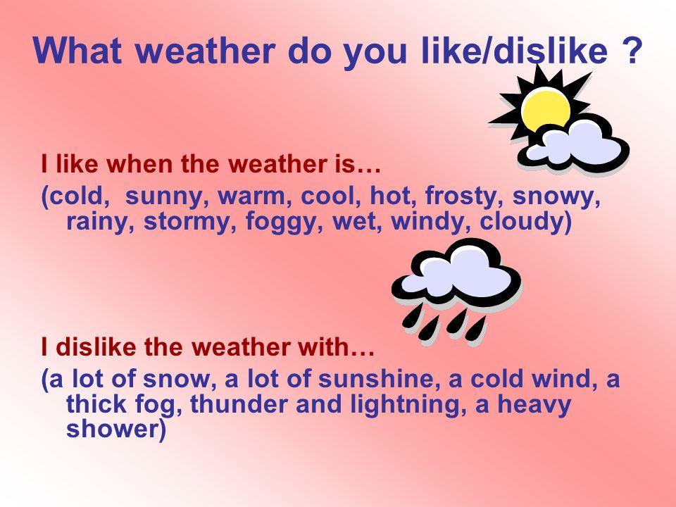 What weather do you like/dislike .
