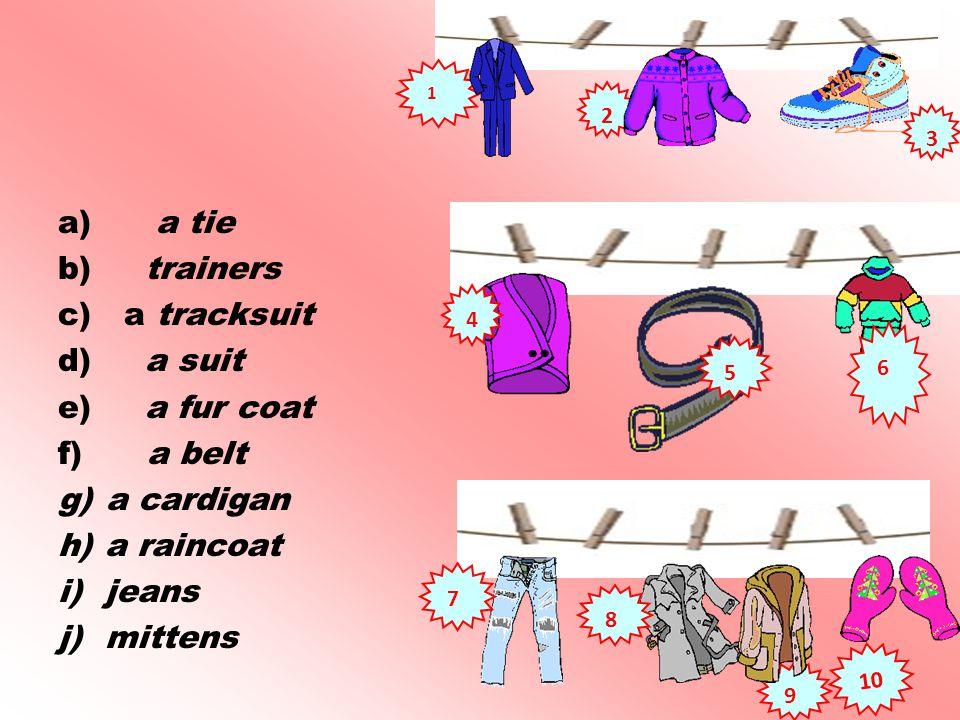a) a tie b) trainers c) a tracksuit d) a suit e) a fur coat f) a belt g)a cardigan h) a raincoat i) jeans j) mittens 7 1 2 3 8 9 10 4 5 6