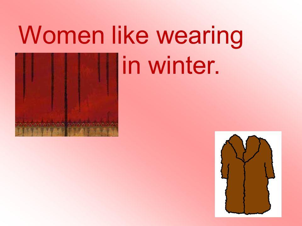 Women like wearing fur coats in winter.