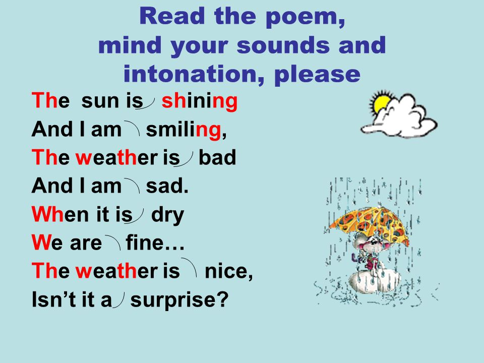 Read the poem, mind your sounds and intonation, please The sun is shining And I am smiling, The weather is bad And I am sad. When it is dry We are fin