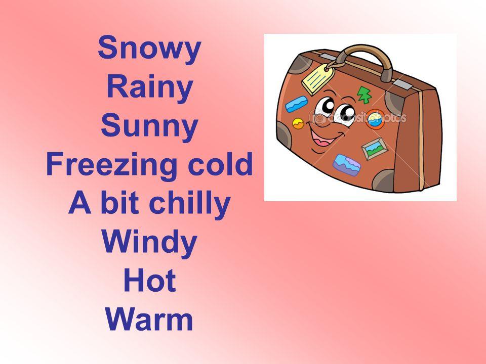 Snowy Rainy Sunny Freezing cold A bit chilly Windy Hot Warm
