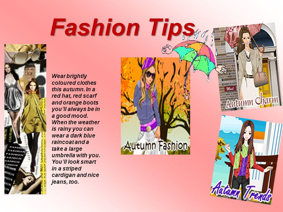 Fashion Tips Wear brightly coloured clothes this autumn. In a red hat, red scarf and orange boots youll always be in a good mood. When the weather is