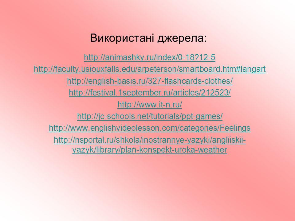 Використані джерела: http://animashky.ru/index/0-18?12-5 http://faculty.usiouxfalls.edu/arpeterson/smartboard.htm#langart http://english-basis.ru/327-flashcards-clothes/ http://festival.1september.ru/articles/212523/ http://www.it-n.ru/ http://jc-schools.net/tutorials/ppt-games/ http://www.englishvideolesson.com/categories/Feelings http://nsportal.ru/shkola/inostrannye-yazyki/angliiskii- yazyk/library/plan-konspekt-uroka-weather