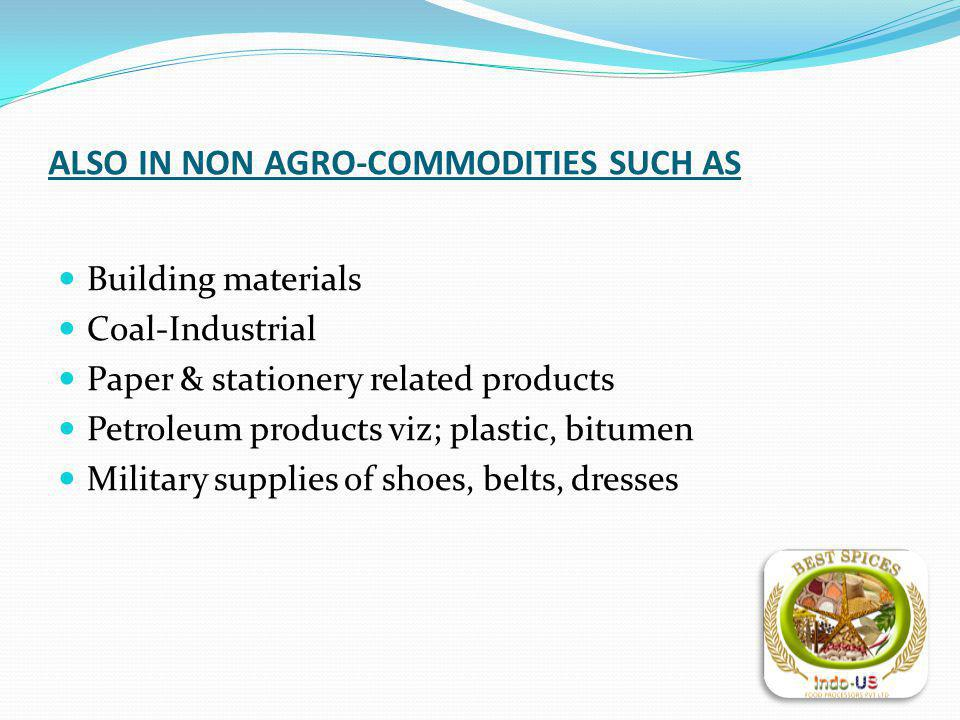 ALSO IN NON AGRO-COMMODITIES SUCH AS Building materials Coal-Industrial Paper & stationery related products Petroleum products viz; plastic, bitumen Military supplies of shoes, belts, dresses