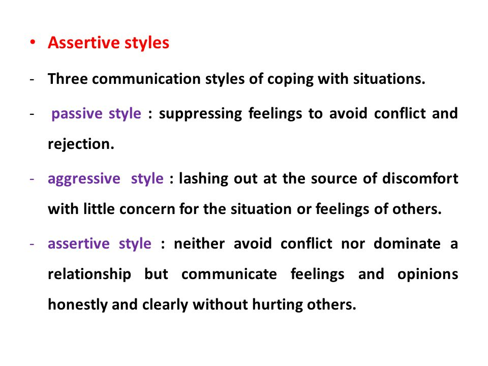Assertive styles -Three communication styles of coping with situations. - passive style : suppressing feelings to avoid conflict and rejection. -aggre