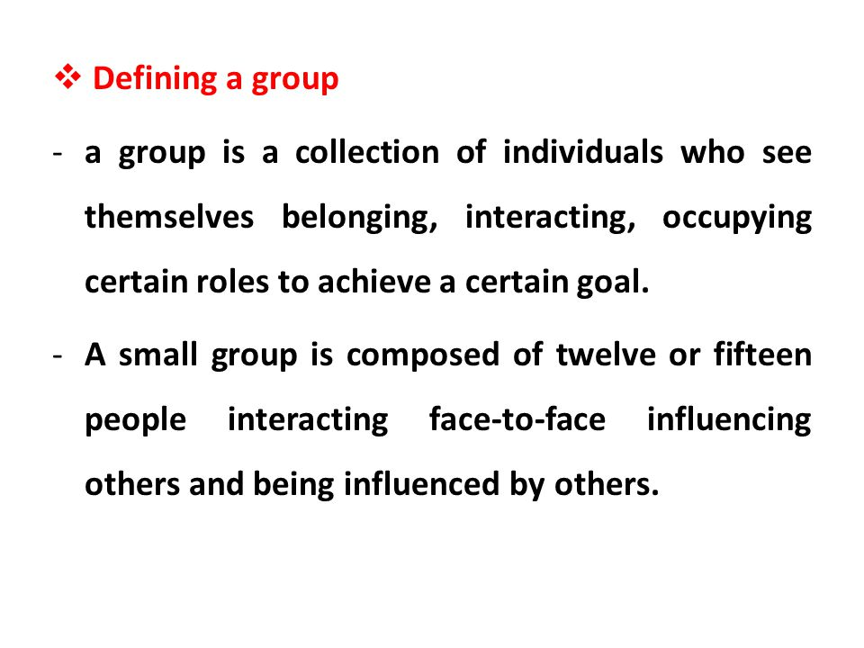 Defining a group -a group is a collection of individuals who see themselves belonging, interacting, occupying certain roles to achieve a certain goal.