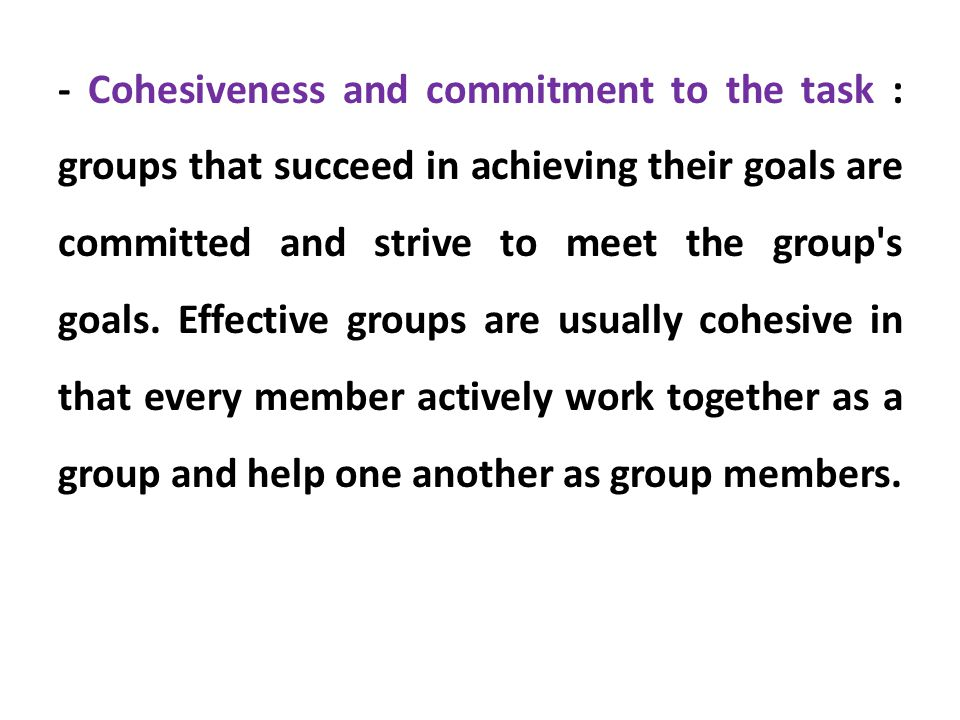 - Cohesiveness and commitment to the task : groups that succeed in achieving their goals are committed and strive to meet the group's goals. Effective