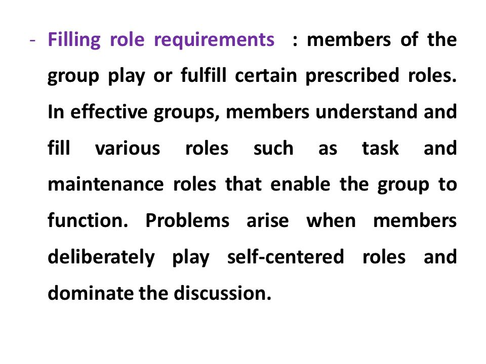 -Filling role requirements : members of the group play or fulfill certain prescribed roles. In effective groups, members understand and fill various r