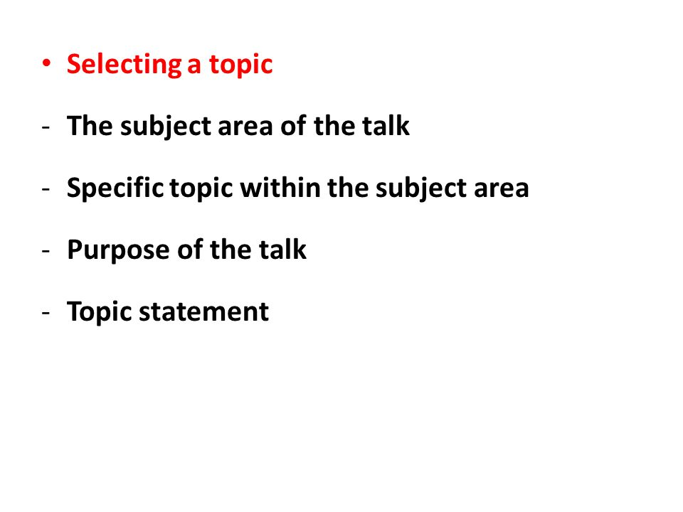 Selecting a topic -The subject area of the talk -Specific topic within the subject area -Purpose of the talk -Topic statement