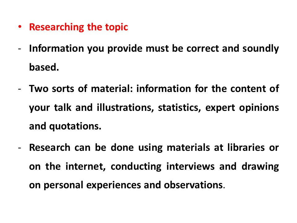 Researching the topic -Information you provide must be correct and soundly based. -Two sorts of material: information for the content of your talk and