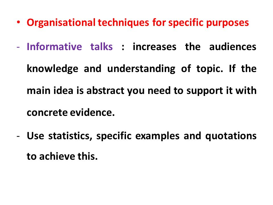 Organisational techniques for specific purposes -Informative talks : increases the audiences knowledge and understanding of topic. If the main idea is