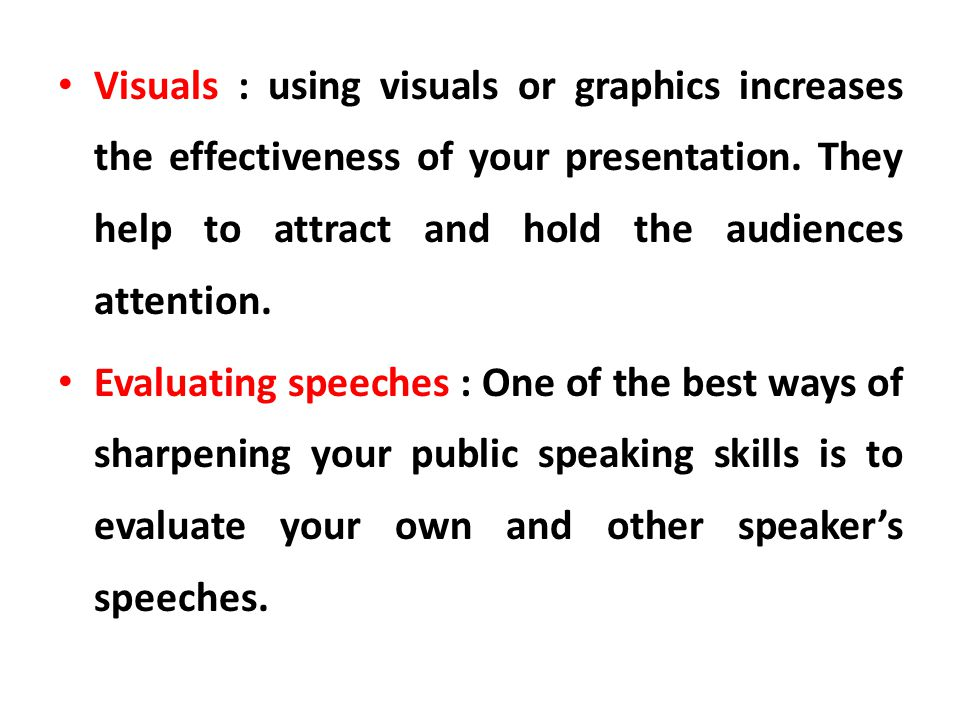 Visuals : using visuals or graphics increases the effectiveness of your presentation. They help to attract and hold the audiences attention. Evaluatin