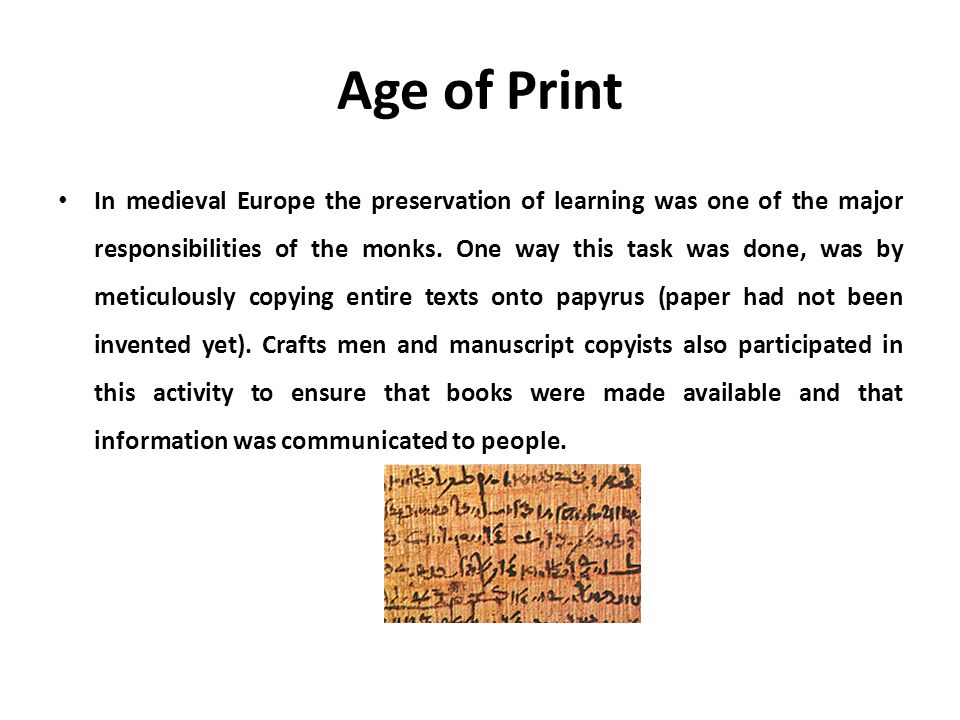 Age of Print In medieval Europe the preservation of learning was one of the major responsibilities of the monks. One way this task was done, was by me