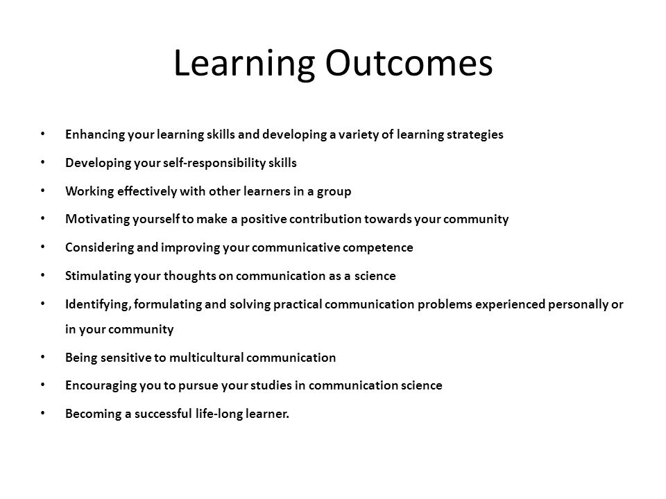 Learning Outcomes Enhancing your learning skills and developing a variety of learning strategies Developing your self-responsibility skills Working ef