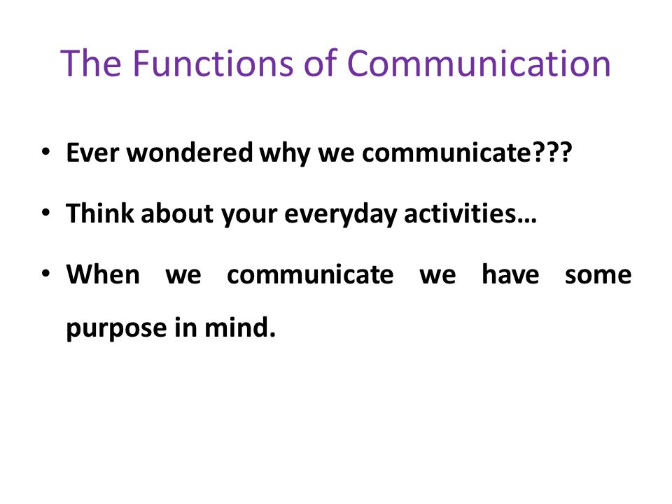The Functions of Communication Ever wondered why we communicate??? Think about your everyday activities… When we communicate we have some purpose in m