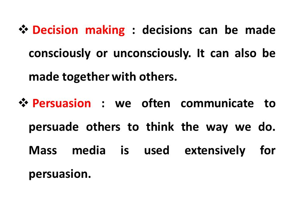 Decision making : decisions can be made consciously or unconsciously. It can also be made together with others. Persuasion : we often communicate to p