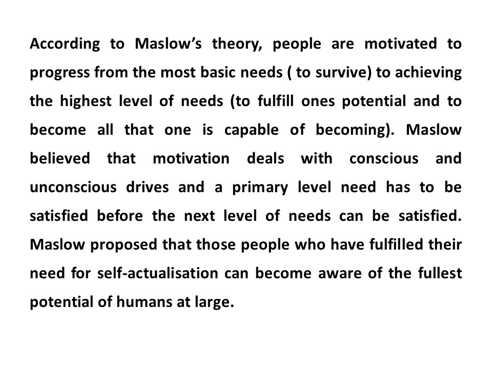 According to Maslows theory, people are motivated to progress from the most basic needs ( to survive) to achieving the highest level of needs (to fulf