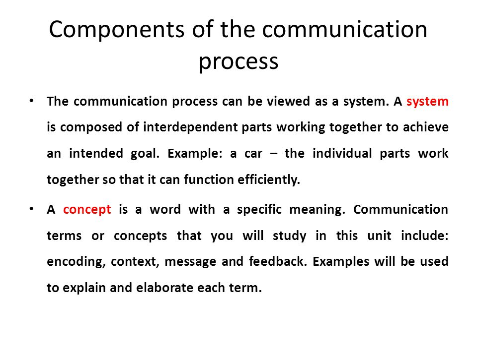 Components of the communication process The communication process can be viewed as a system. A system is composed of interdependent parts working toge