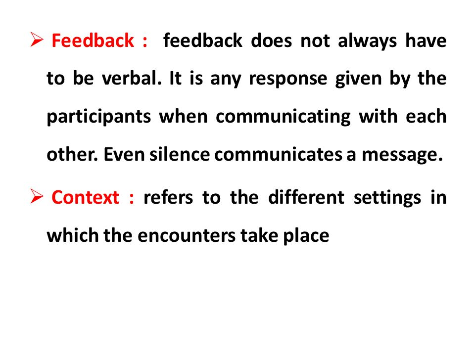 Feedback : feedback does not always have to be verbal. It is any response given by the participants when communicating with each other. Even silence c