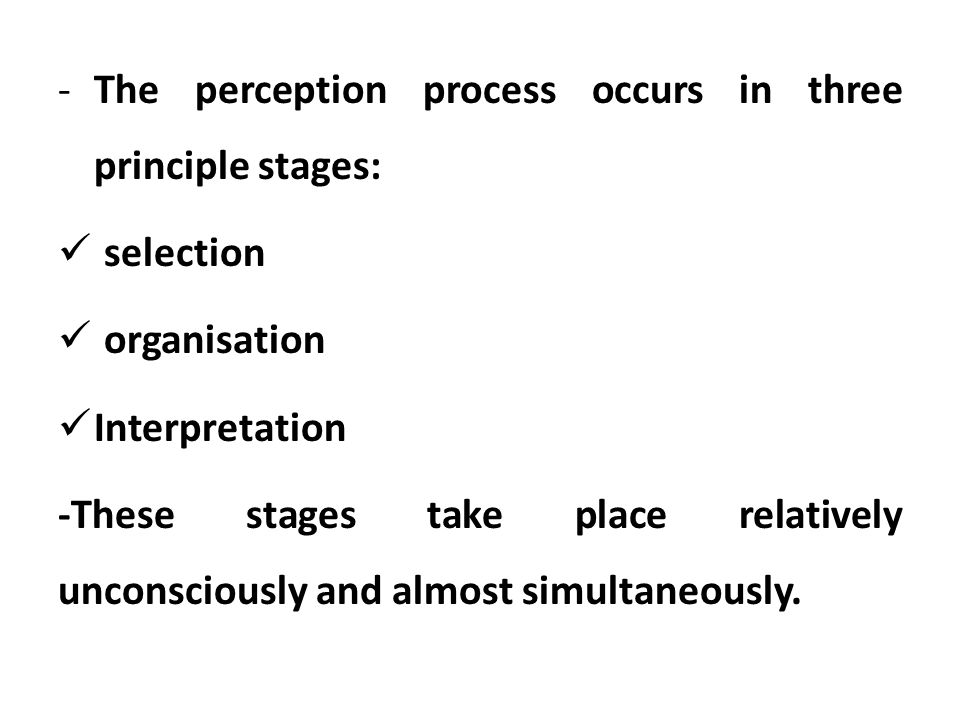 -The perception process occurs in three principle stages: selection organisation Interpretation -These stages take place relatively unconsciously and