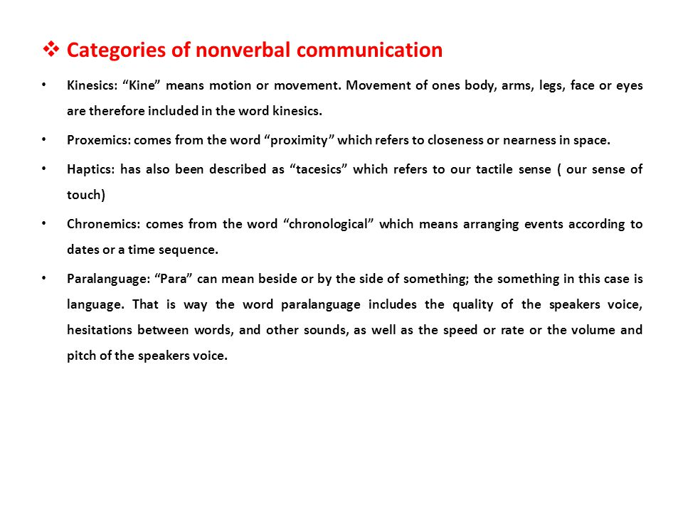 Categories of nonverbal communication Kinesics: Kine means motion or movement. Movement of ones body, arms, legs, face or eyes are therefore included