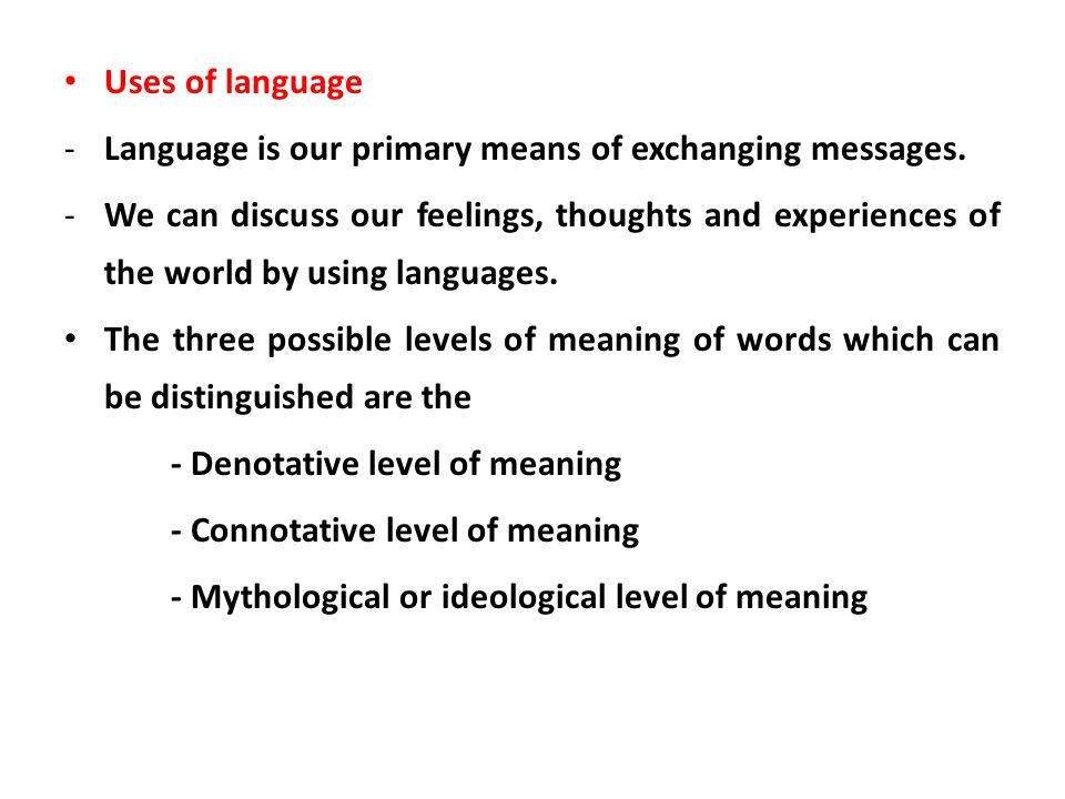 Uses of language -Language is our primary means of exchanging messages. -We can discuss our feelings, thoughts and experiences of the world by using l