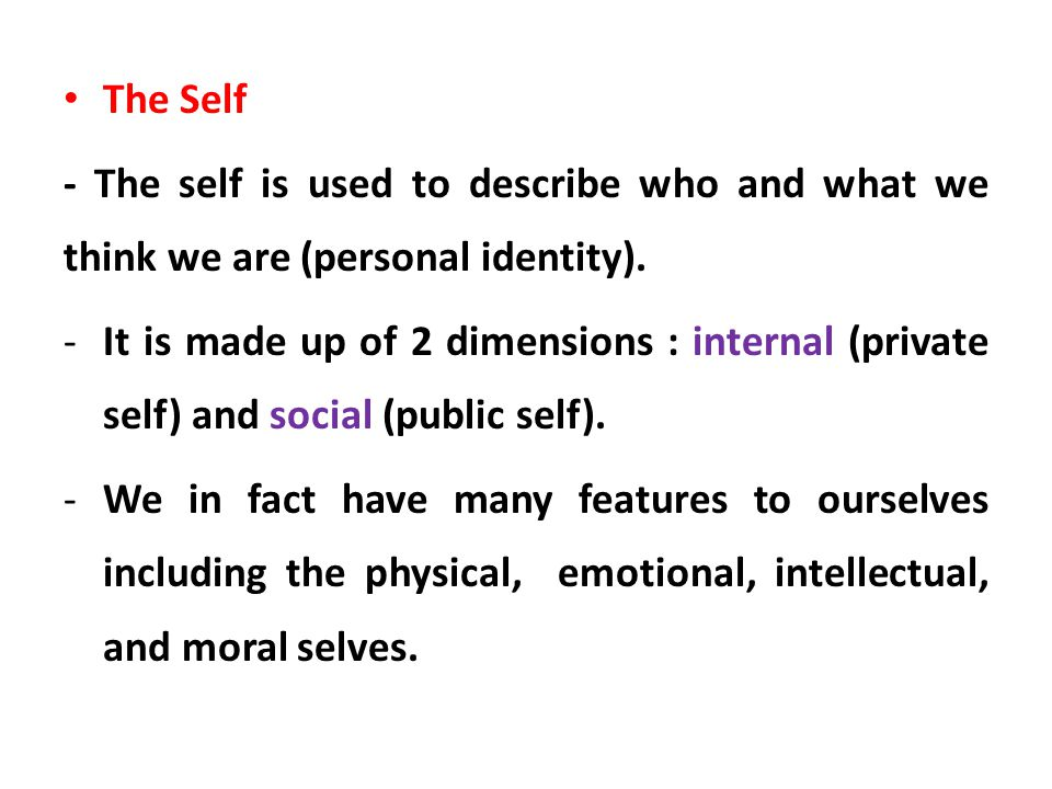 The Self - The self is used to describe who and what we think we are (personal identity). -It is made up of 2 dimensions : internal (private self) and