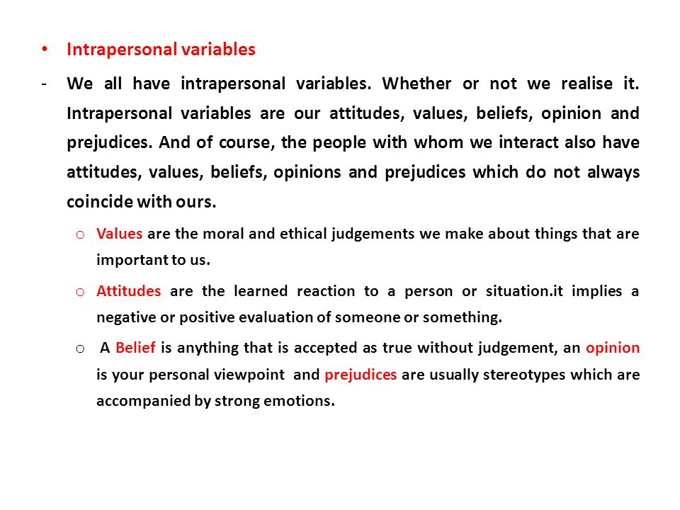 Intrapersonal variables -We all have intrapersonal variables. Whether or not we realise it. Intrapersonal variables are our attitudes, values, beliefs