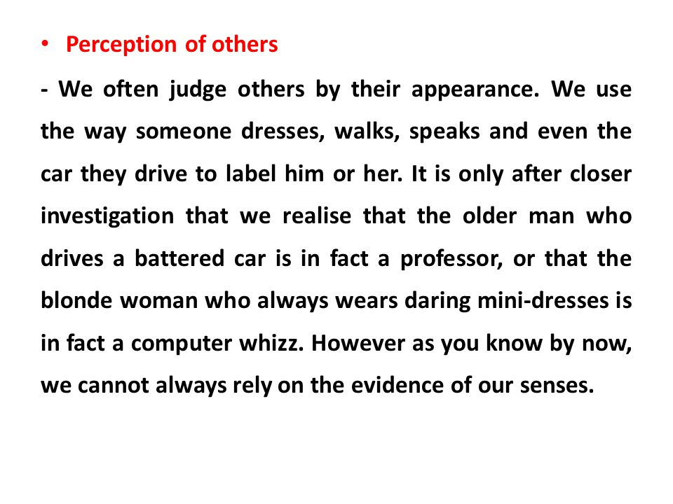 Perception of others - We often judge others by their appearance. We use the way someone dresses, walks, speaks and even the car they drive to label h