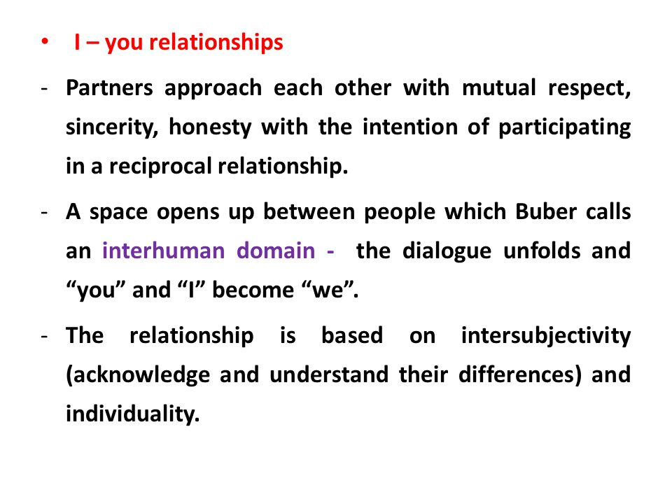 I – you relationships -Partners approach each other with mutual respect, sincerity, honesty with the intention of participating in a reciprocal relati
