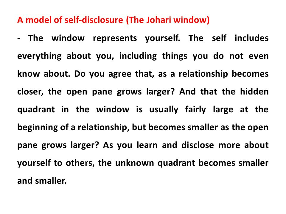 A model of self-disclosure (The Johari window) - The window represents yourself. The self includes everything about you, including things you do not e