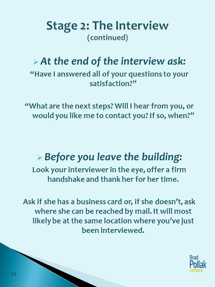 At the end of the interview ask: Have I answered all of your questions to your satisfaction? What are the next steps? Will I hear from you, or would y