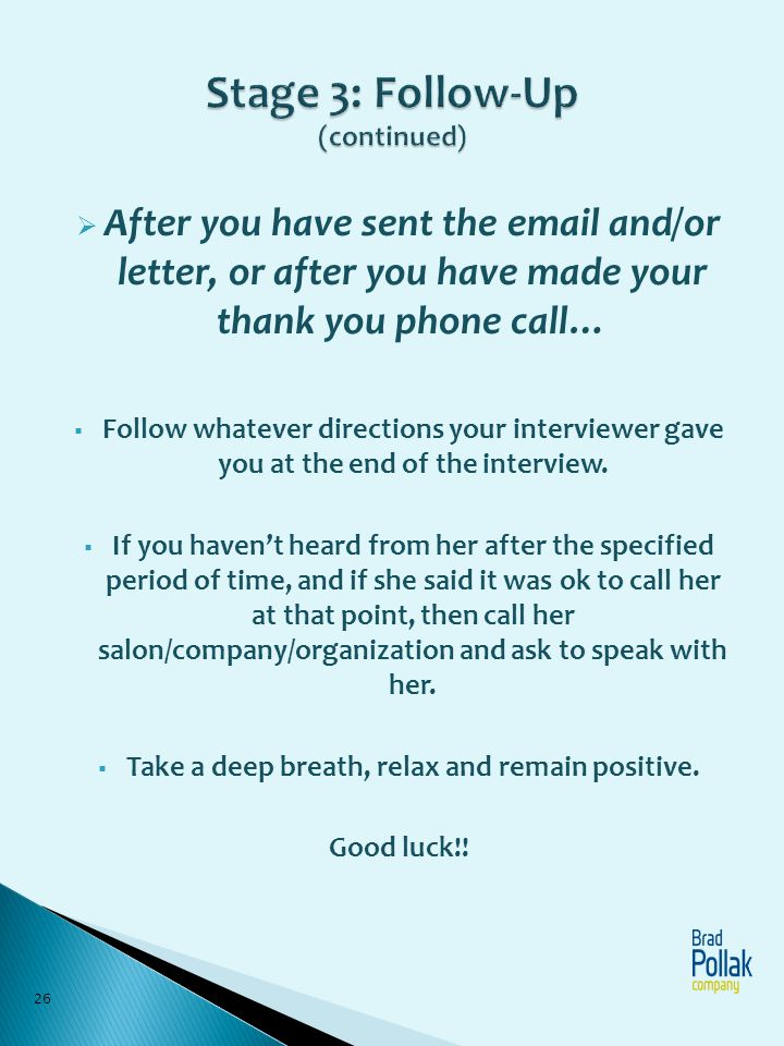 After you have sent the email and/or letter, or after you have made your thank you phone call… Follow whatever directions your interviewer gave you at