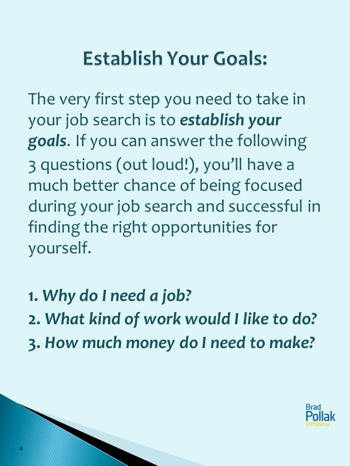 4 The very first step you need to take in your job search is to establish your goals. If you can answer the following 3 questions (out loud!), youll h