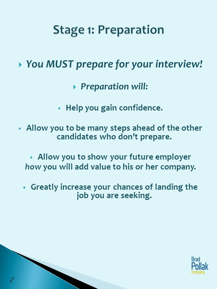 You MUST prepare for your interview! Preparation will: Help you gain confidence. Allow you to be many steps ahead of the other candidates who dont pre